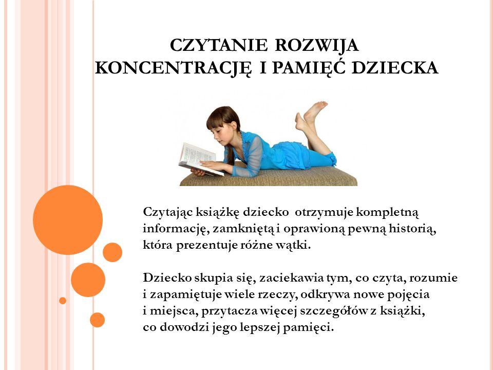 CZYTANIE ROZWIJA KONCENTRACJĘ I PAMIĘĆ DZIECKA Czytając książkę dziecko otrzymuje kompletną informację, zamkniętą i oprawioną pewną historią, która pr