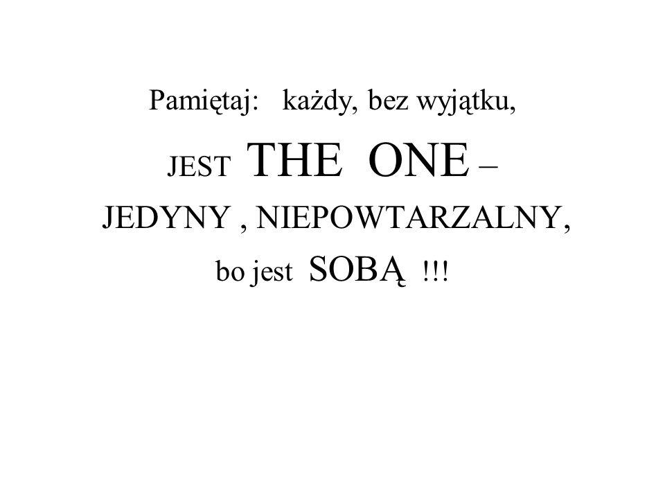 Pamiętaj: każdy, bez wyjątku, JEST THE ONE – JEDYNY, NIEPOWTARZALNY, bo jest SOBĄ !!!