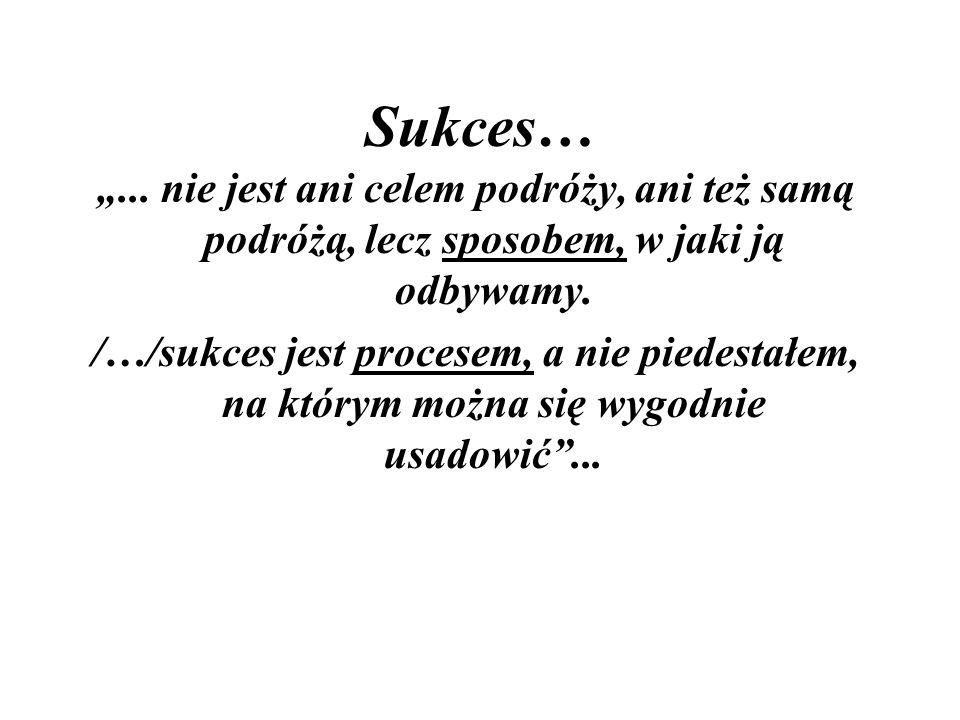 """Sukces… """"...nie jest ani celem podróży, ani też samą podróżą, lecz sposobem, w jaki ją odbywamy."""