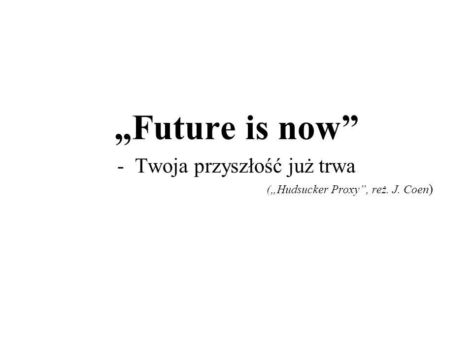 """""""Future is now -Twoja przyszłość już trwa (""""Hudsucker Proxy , reż. J. Coen )"""