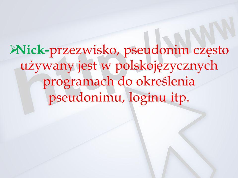 Nick- przezwisko, pseudonim często używany jest w polskojęzycznych programach do określenia pseudonimu, loginu itp.