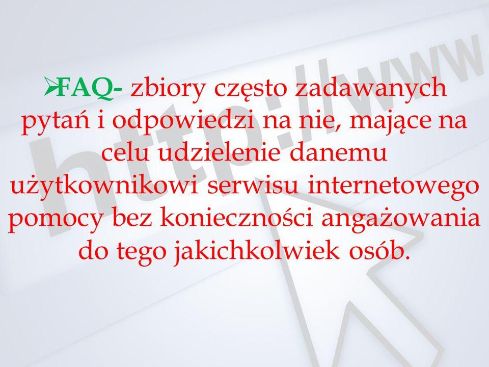  FAQ- zbiory często zadawanych pytań i odpowiedzi na nie, mające na celu udzielenie danemu użytkownikowi serwisu internetowego pomocy bez konieczności angażowania do tego jakichkolwiek osób.