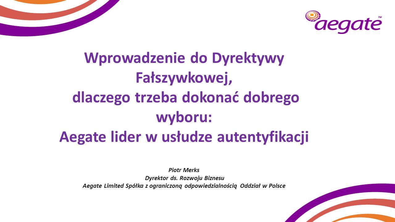 Wprowadzenie do Dyrektywy Fałszywkowej, dlaczego trzeba dokonać dobrego wyboru: Aegate lider w usłudze autentyfikacji Piotr Merks Dyrektor ds. Rozwoju