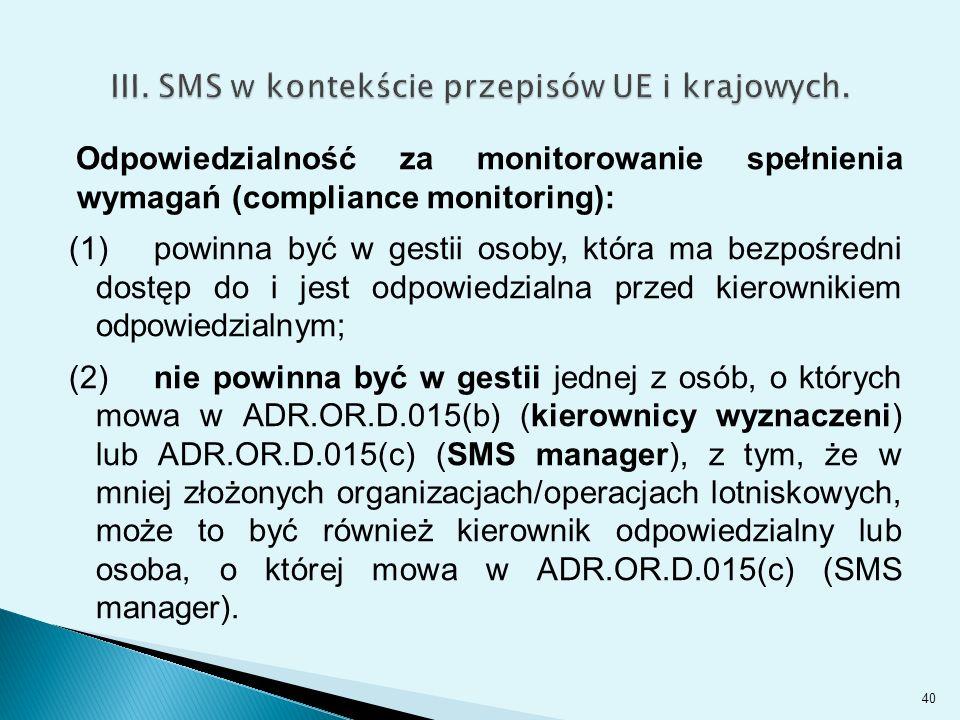 Odpowiedzialność za monitorowanie spełnienia wymagań (compliance monitoring): (1) powinna być w gestii osoby, która ma bezpośredni dostęp do i jest odpowiedzialna przed kierownikiem odpowiedzialnym; (2) nie powinna być w gestii jednej z osób, o których mowa w ADR.OR.D.015(b) (kierownicy wyznaczeni) lub ADR.OR.D.015(c) (SMS manager), z tym, że w mniej złożonych organizacjach/operacjach lotniskowych, może to być również kierownik odpowiedzialny lub osoba, o której mowa w ADR.OR.D.015(c) (SMS manager).