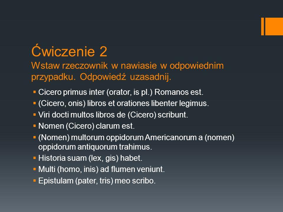 Ćwiczenie 2 Wstaw rzeczownik w nawiasie w odpowiednim przypadku. Odpowiedź uzasadnij.  Cicero primus inter (orator, is pl.) Romanos est.  (Cicero, o