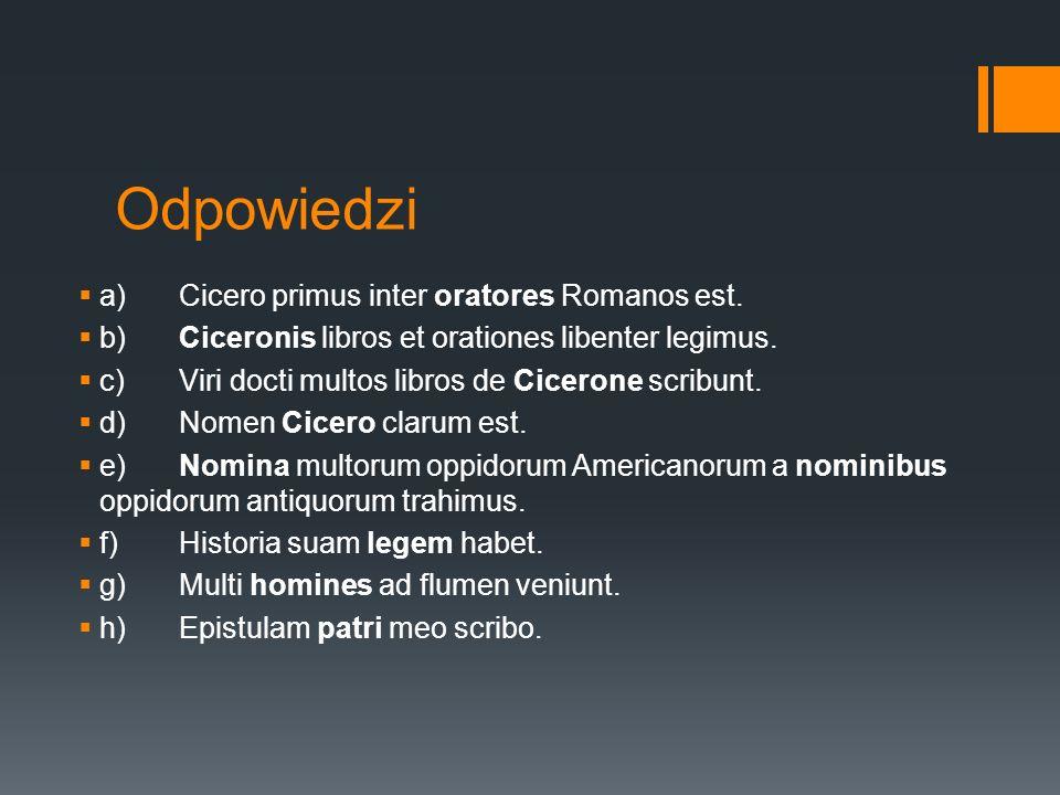 Odpowiedzi  a)Cicero primus inter oratores Romanos est.  b)Ciceronis libros et orationes libenter legimus.  c)Viri docti multos libros de Cicerone