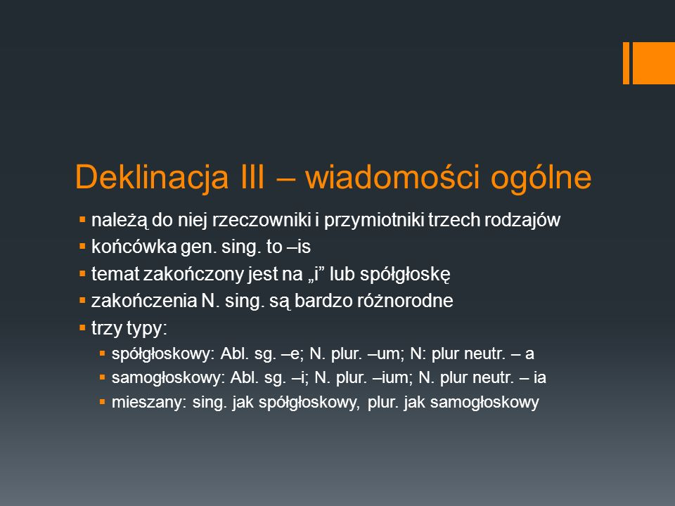 Deklinacja III – wiadomości ogólne  należą do niej rzeczowniki i przymiotniki trzech rodzajów  końcówka gen. sing. to –is  temat zakończony jest na