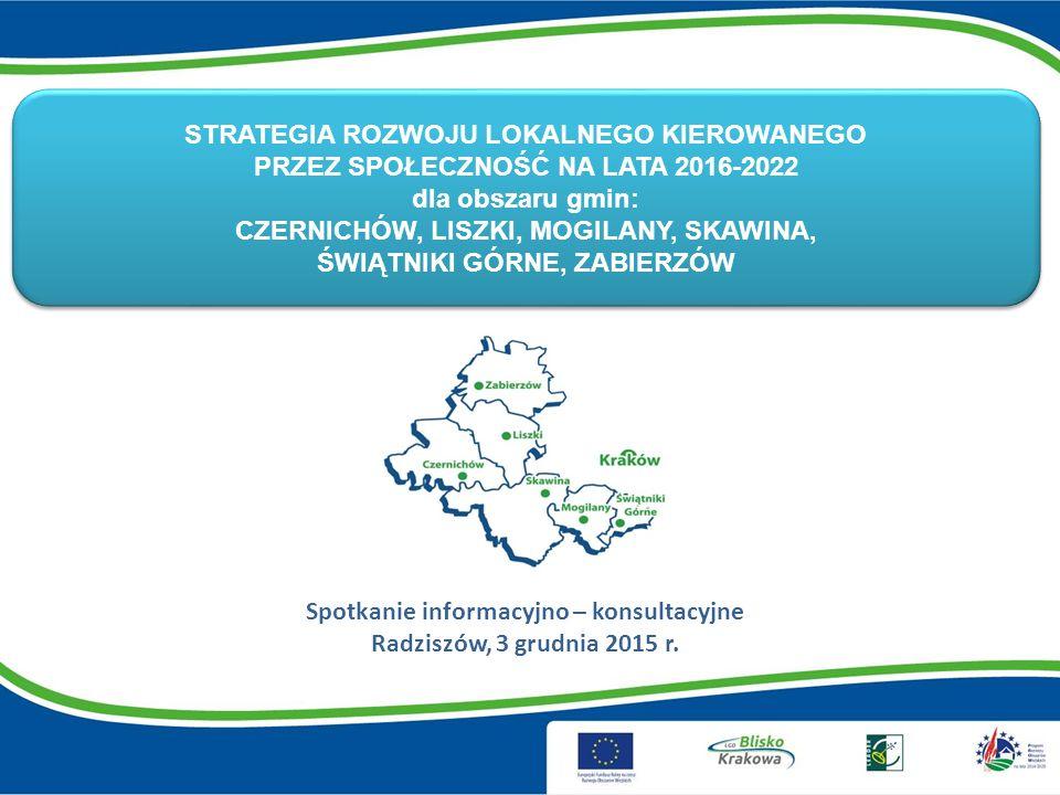 STRATEGIA ROZWOJU LOKALNEGO KIEROWANEGO PRZEZ SPOŁECZNOŚĆ NA LATA 2016-2022 dla obszaru gmin: CZERNICHÓW, LISZKI, MOGILANY, SKAWINA, ŚWIĄTNIKI GÓRNE, ZABIERZÓW Spotkanie informacyjno – konsultacyjne Radziszów, 3 grudnia 2015 r.