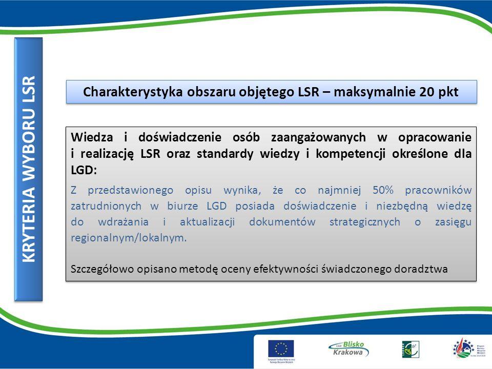 KRYTERIA WYBORU LSR Charakterystyka obszaru objętego LSR – maksymalnie 20 pkt Wiedza i doświadczenie osób zaangażowanych w opracowanie i realizację LSR oraz standardy wiedzy i kompetencji określone dla LGD: Z przedstawionego opisu wynika, że co najmniej 50% pracowników zatrudnionych w biurze LGD posiada doświadczenie i niezbędną wiedzę do wdrażania i aktualizacji dokumentów strategicznych o zasięgu regionalnym/lokalnym.