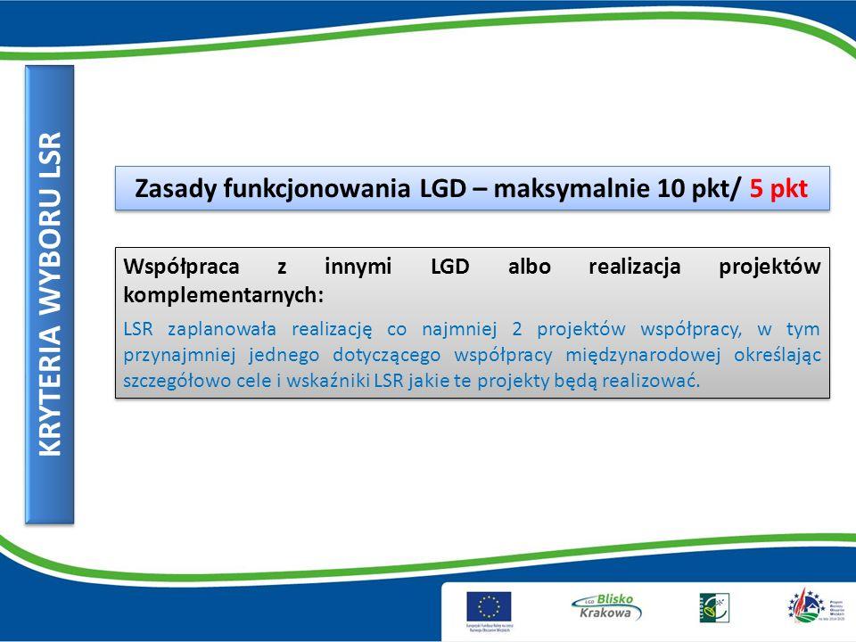 KRYTERIA WYBORU LSR Zasady funkcjonowania LGD – maksymalnie 10 pkt/ 5 pkt Współpraca z innymi LGD albo realizacja projektów komplementarnych: LSR zaplanowała realizację co najmniej 2 projektów współpracy, w tym przynajmniej jednego dotyczącego współpracy międzynarodowej określając szczegółowo cele i wskaźniki LSR jakie te projekty będą realizować.