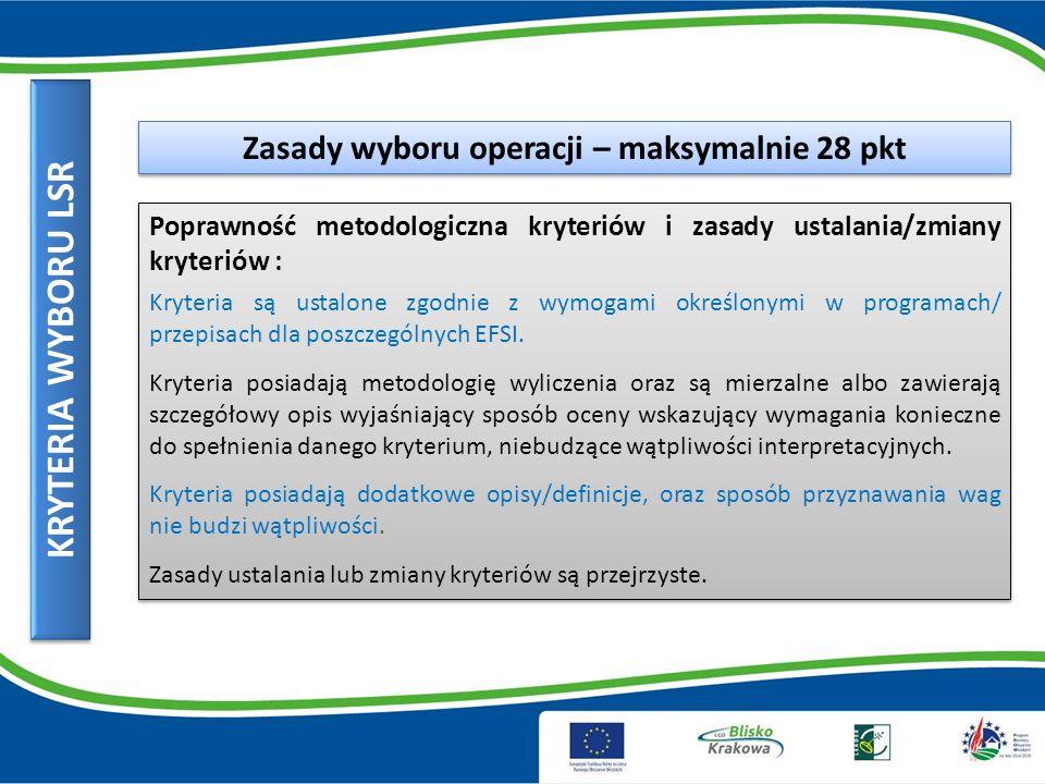 KRYTERIA WYBORU LSR Zasady wyboru operacji – maksymalnie 28 pkt Poprawność metodologiczna kryteriów i zasady ustalania/zmiany kryteriów : Kryteria są ustalone zgodnie z wymogami określonymi w programach/ przepisach dla poszczególnych EFSI.