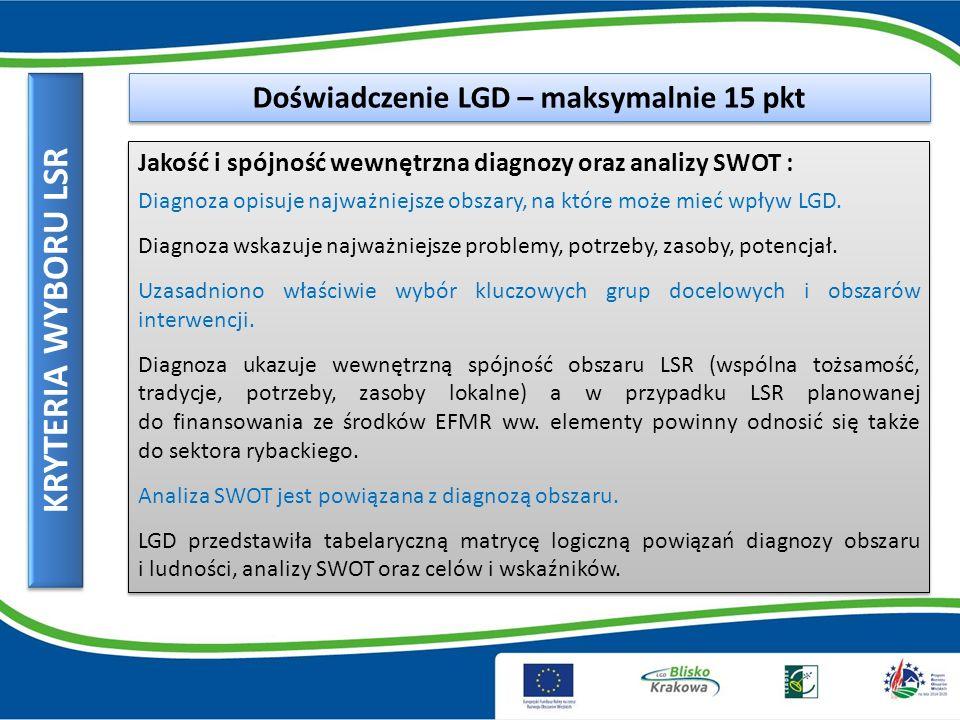 KRYTERIA WYBORU LSR Doświadczenie LGD – maksymalnie 15 pkt Jakość i spójność wewnętrzna diagnozy oraz analizy SWOT : Diagnoza opisuje najważniejsze obszary, na które może mieć wpływ LGD.
