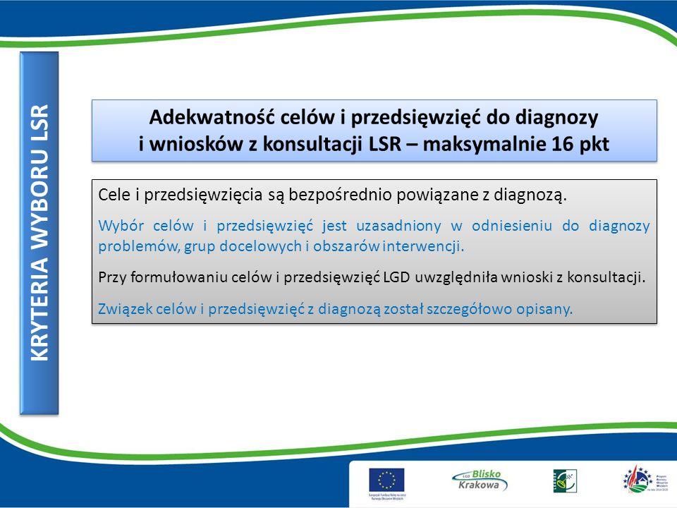 KRYTERIA WYBORU LSR Adekwatność celów i przedsięwzięć do diagnozy i wniosków z konsultacji LSR – maksymalnie 16 pkt Cele i przedsięwzięcia są bezpośrednio powiązane z diagnozą.