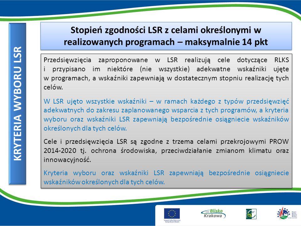 KRYTERIA WYBORU LSR Stopień zgodności LSR z celami określonymi w realizowanych programach – maksymalnie 14 pkt Przedsięwzięcia zaproponowane w LSR realizują cele dotyczące RLKS i przypisano im niektóre (nie wszystkie) adekwatne wskaźniki ujęte w programach, a wskaźniki zapewniają w dostatecznym stopniu realizację tych celów.
