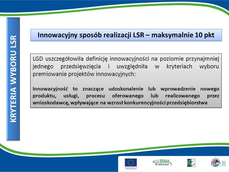 KRYTERIA WYBORU LSR Innowacyjny sposób realizacji LSR – maksymalnie 10 pkt LGD uszczegółowiła definicję innowacyjności na poziomie przynajmniej jednego przedsięwzięcia i uwzględniła w kryteriach wyboru premiowanie projektów innowacyjnych: Innowacyjność to znaczące udoskonalenie lub wprowadzenie nowego produktu, usługi, procesu oferowanego lub realizowanego przez wnioskodawcę, wpływające na wzrost konkurencyjności przedsiębiorstwa LGD uszczegółowiła definicję innowacyjności na poziomie przynajmniej jednego przedsięwzięcia i uwzględniła w kryteriach wyboru premiowanie projektów innowacyjnych: Innowacyjność to znaczące udoskonalenie lub wprowadzenie nowego produktu, usługi, procesu oferowanego lub realizowanego przez wnioskodawcę, wpływające na wzrost konkurencyjności przedsiębiorstwa