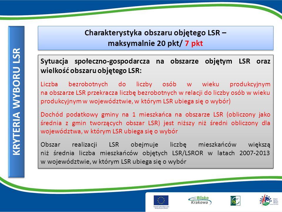 KRYTERIA WYBORU LSR Doświadczenie LGD – maksymalnie 15 pkt/8 pkt Doświadczenie LGD lub podmiotu wchodzącego w skład LGD, a będącego odrębnym LGD lub LGR w okresie 2007-2013 : Stopień wykorzystania budżetu zgodnie z ostatnim zawartym aneksem do umowy ramowej przez wnioski wybrane do dofinansowania przez LGD i dla których została wypłacona pomoc finansowa Wartość projektów/przedsięwzięć zrealizowanych przez LGD, a finansowanych z innych źródeł niż oś 4 PROW 2007-2013.