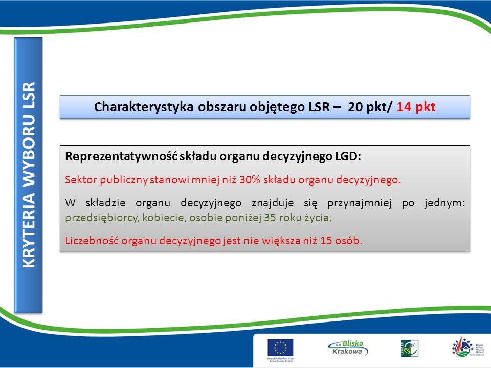 KRYTERIA WYBORU LSR Charakterystyka obszaru objętego LSR – 20 pkt/ 14 pkt Reprezentatywność składu organu decyzyjnego LGD: Sektor publiczny stanowi mniej niż 30% składu organu decyzyjnego.