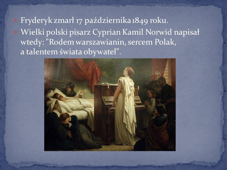 Fryderyk zmarł 17 października 1849 roku. Wielki polski pisarz Cyprian Kamil Norwid napisał wtedy: