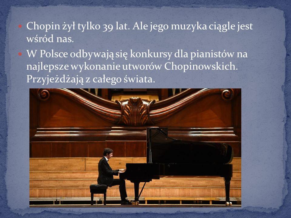 Chopin żył tylko 39 lat. Ale jego muzyka ciągle jest wśród nas. W Polsce odbywają się konkursy dla pianistów na najlepsze wykonanie utworów Chopinowsk