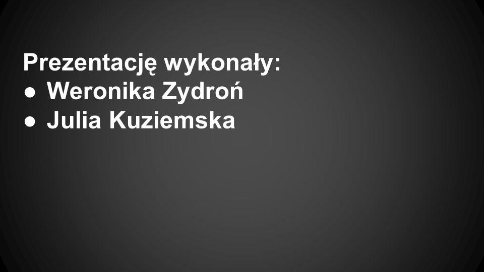Prezentację wykonały: ●Weronika Zydroń ●Julia Kuziemska