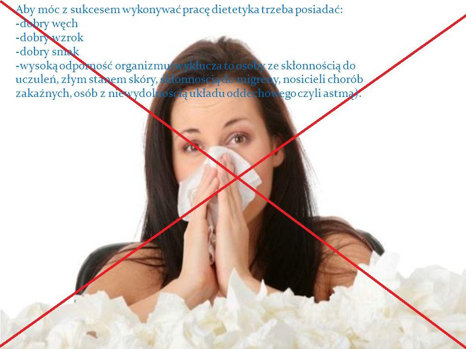 Aby móc z sukcesem wykonywać pracę dietetyka trzeba posiadać: -dobry węch -dobry wzrok -dobry smak -wysoką odporność organizmu(wyklucza to osoby ze skłonnością do uczuleń, złym stanem skóry, skłonnością do migreny, nosicieli chorób zakaźnych, osób z niewydolnością układu oddechowego czyli astmą).