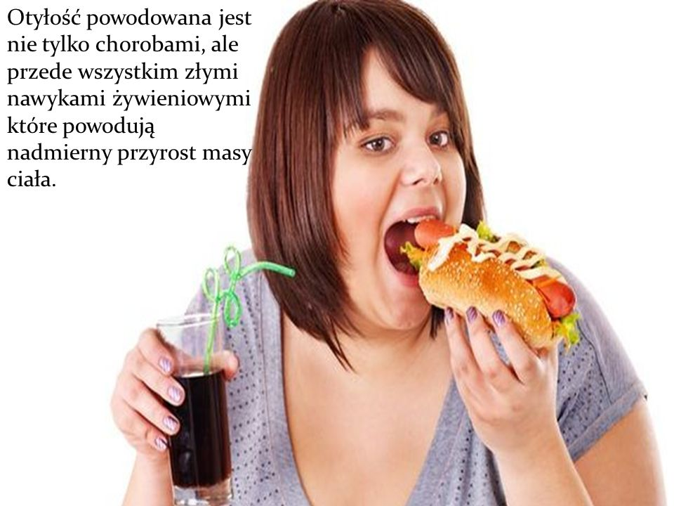Otyłość powodowana jest nie tylko chorobami, ale przede wszystkim złymi nawykami żywieniowymi które powodują nadmierny przyrost masy ciała.