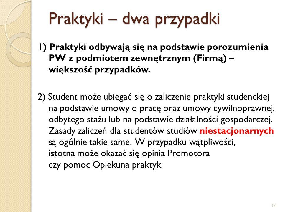 Praktyki – dwa przypadki 1) Praktyki odbywają się na podstawie porozumienia PW z podmiotem zewnętrznym (Firmą) – większość przypadków. 2) Student może