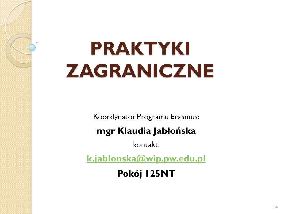 PRAKTYKI ZAGRANICZNE Koordynator Programu Erasmus: mgr Klaudia Jabłońska kontakt: k.jablonska@wip.pw.edu.pl Pokój 125NT 34