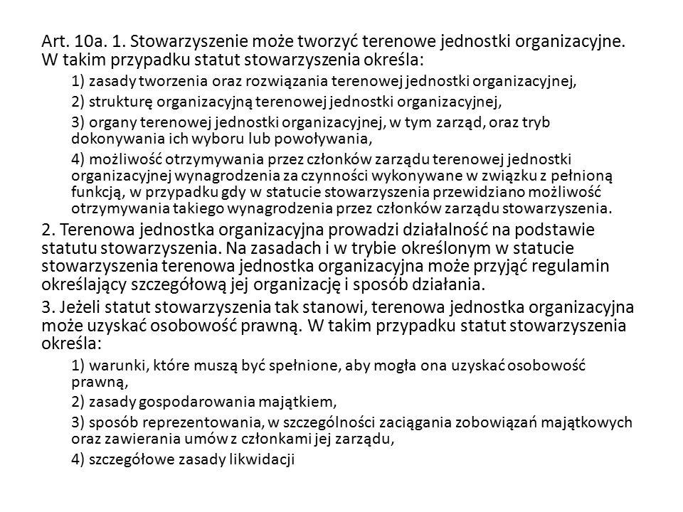 Art. 10a. 1. Stowarzyszenie może tworzyć terenowe jednostki organizacyjne. W takim przypadku statut stowarzyszenia określa: 1) zasady tworzenia oraz r