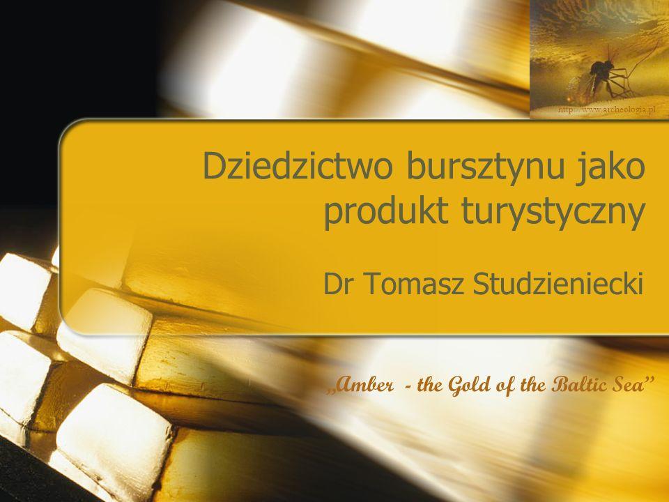 """Dziedzictwo bursztynu jako produkt turystyczny Dr Tomasz Studzieniecki http://www.archeologia.pl """"Amber - the Gold of the Baltic Sea"""""""