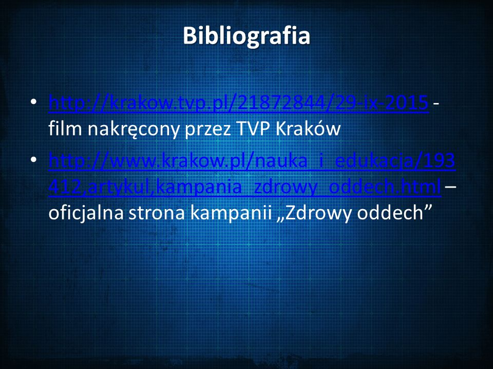 """Bibliografia http://krakow.tvp.pl/21872844/29-ix-2015 - film nakręcony przez TVP Kraków http://krakow.tvp.pl/21872844/29-ix-2015 http://www.krakow.pl/nauka_i_edukacja/193 412,artykul,kampania_zdrowy_oddech.html – oficjalna strona kampanii """"Zdrowy oddech http://www.krakow.pl/nauka_i_edukacja/193 412,artykul,kampania_zdrowy_oddech.html"""