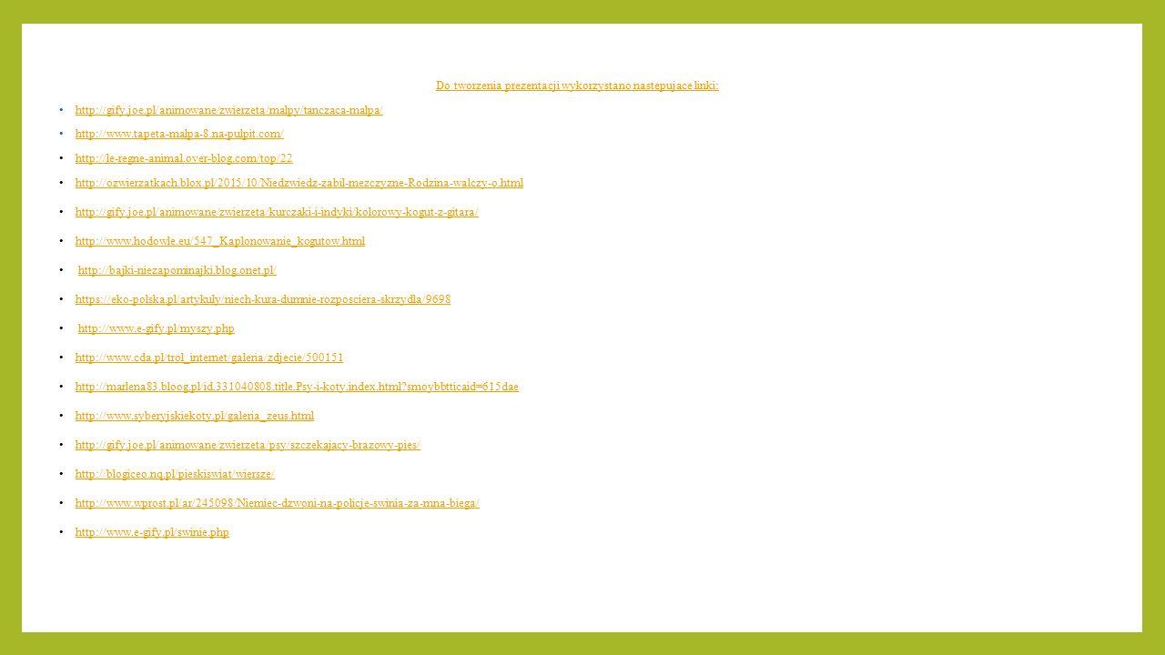 Do tworzenia prezentacji wykorzystano następujące linki: http://gify.joe.pl/animowane/zwierzeta/malpy/tanczaca-malpa/ http://www.tapeta-malpa-8.na-pul