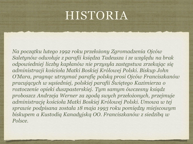 HISTORIA Na początku lutego 1992 roku przełożony Zgromadzenia Ojców Saletynów odwołuje z parafii księdza Tadeusza i ze względu na brak odpowiedniej liczby kapłanów nie przysyła zastępstwa zrzekając się administracji kościoła Matki Boskiej Królowej Polski.