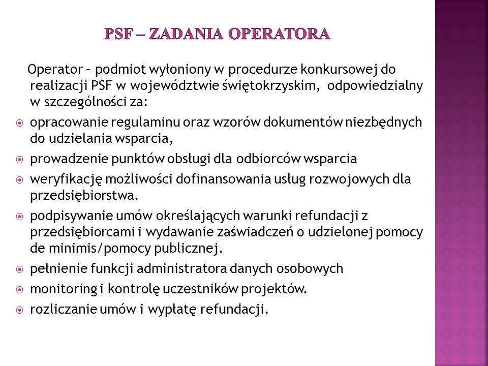 Operator – podmiot wyłoniony w procedurze konkursowej do realizacji PSF w województwie świętokrzyskim, odpowiedzialny w szczególności za:  opracowanie regulaminu oraz wzorów dokumentów niezbędnych do udzielania wsparcia,  prowadzenie punktów obsługi dla odbiorców wsparcia  weryfikację możliwości dofinansowania usług rozwojowych dla przedsiębiorstwa.