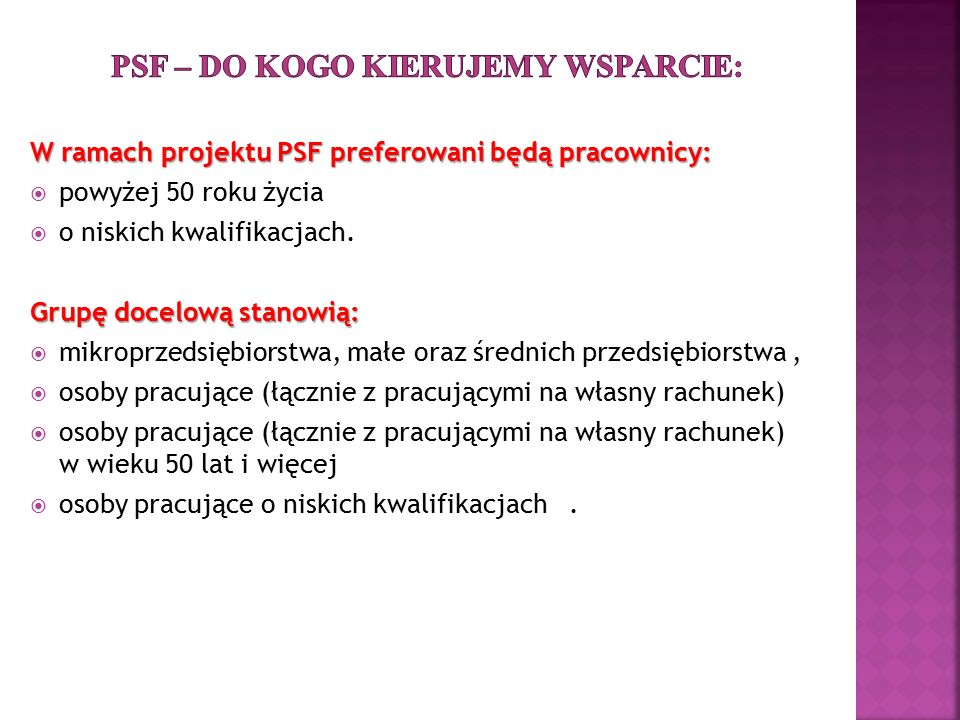 W ramach projektu PSF preferowani będą pracownicy:  powyżej 50 roku życia  o niskich kwalifikacjach. Grupę docelową stanowią:  mikroprzedsiębiorstw