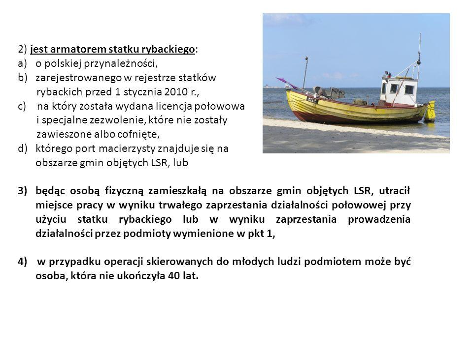 2) jest armatorem statku rybackiego: a)o polskiej przynależności, b)zarejestrowanego w rejestrze statków rybackich przed 1 stycznia 2010 r., c) na który została wydana licencja połowowa i specjalne zezwolenie, które nie zostały zawieszone albo cofnięte, d)którego port macierzysty znajduje się na obszarze gmin objętych LSR, lub 3)będąc osobą fizyczną zamieszkałą na obszarze gmin objętych LSR, utracił miejsce pracy w wyniku trwałego zaprzestania działalności połowowej przy użyciu statku rybackiego lub w wyniku zaprzestania prowadzenia działalności przez podmioty wymienione w pkt 1, 4) w przypadku operacji skierowanych do młodych ludzi podmiotem może być osoba, która nie ukończyła 40 lat.