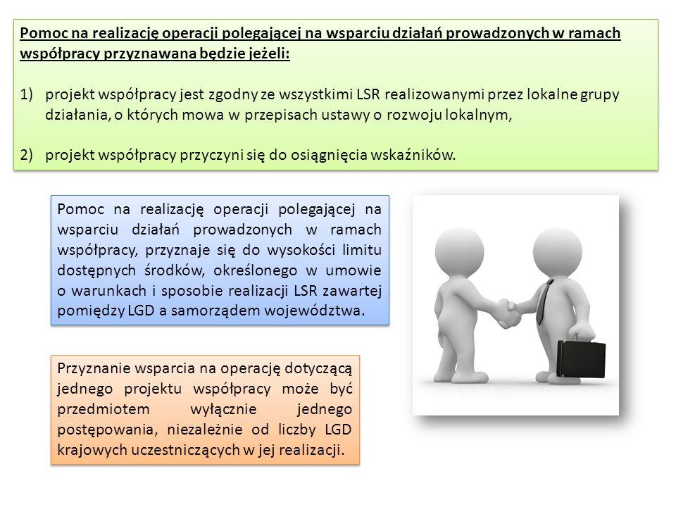 Pomoc na realizację operacji polegającej na wsparciu działań prowadzonych w ramach współpracy przyznawana będzie jeżeli: 1)projekt współpracy jest zgodny ze wszystkimi LSR realizowanymi przez lokalne grupy działania, o których mowa w przepisach ustawy o rozwoju lokalnym, 2) projekt współpracy przyczyni się do osiągnięcia wskaźników.