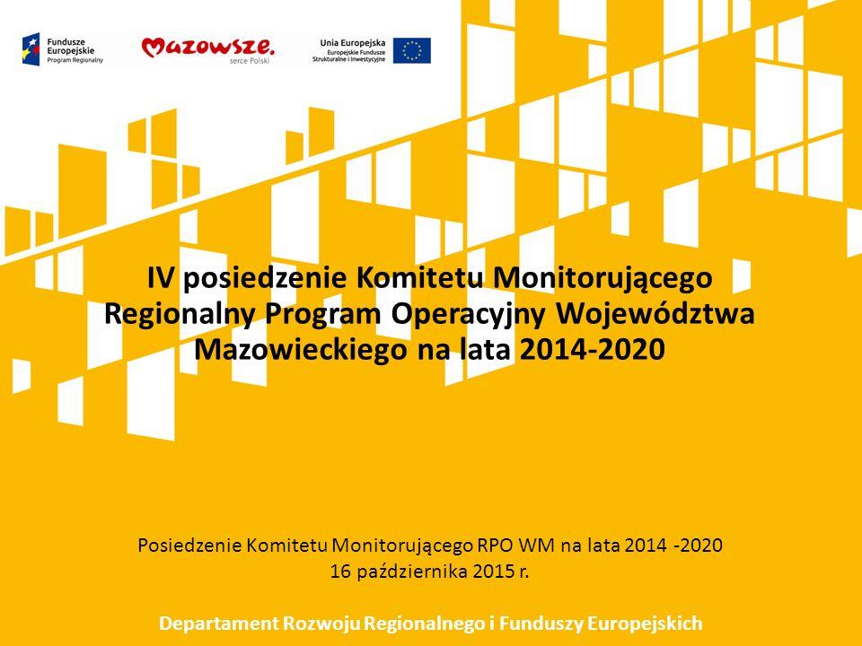IV posiedzenie Komitetu Monitorującego Regionalny Program Operacyjny Województwa Mazowieckiego na lata 2014-2020 Posiedzenie Komitetu Monitorującego RPO WM na lata 2014 -2020 16 października 2015 r.