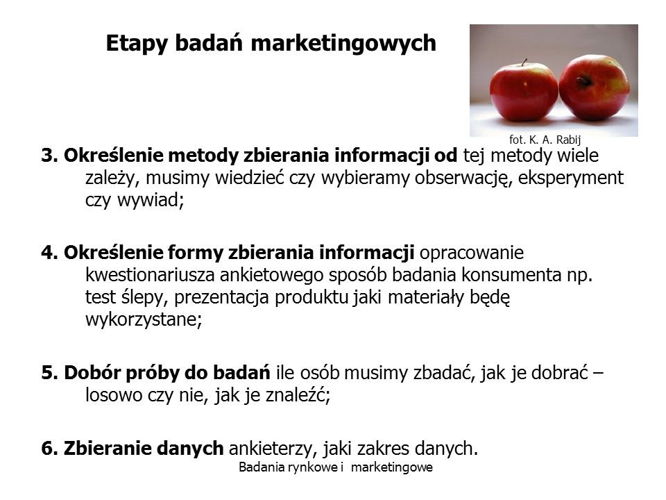 fot. K. A. Rabij Badania rynkowe i marketingowe 3. Określenie metody zbierania informacji od tej metody wiele zależy, musimy wiedzieć czy wybieramy ob
