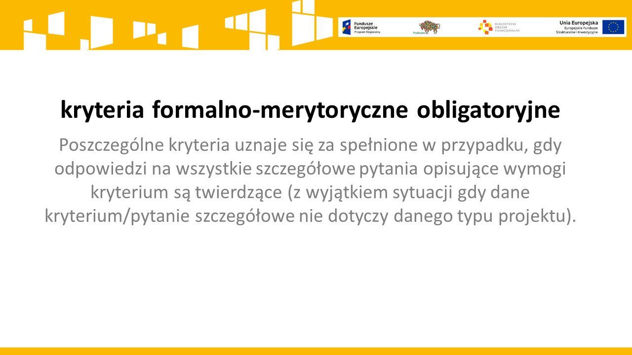 kryteria formalno-merytoryczne obligatoryjne Poszczególne kryteria uznaje się za spełnione w przypadku, gdy odpowiedzi na wszystkie szczegółowe pytania opisujące wymogi kryterium są twierdzące (z wyjątkiem sytuacji gdy dane kryterium/pytanie szczegółowe nie dotyczy danego typu projektu).