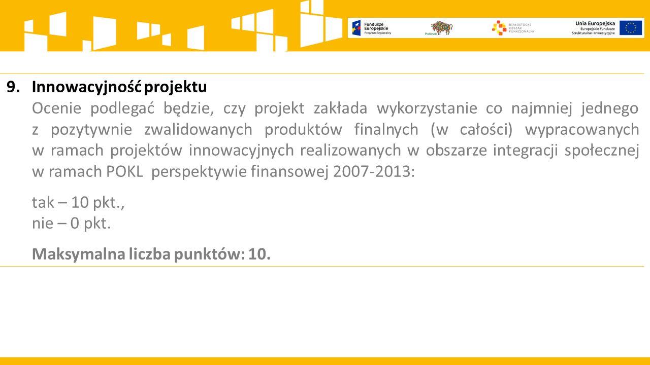 9.Innowacyjność projektu Ocenie podlegać będzie, czy projekt zakłada wykorzystanie co najmniej jednego z pozytywnie zwalidowanych produktów finalnych (w całości) wypracowanych w ramach projektów innowacyjnych realizowanych w obszarze integracji społecznej w ramach POKL perspektywie finansowej 2007-2013: tak – 10 pkt., nie – 0 pkt.