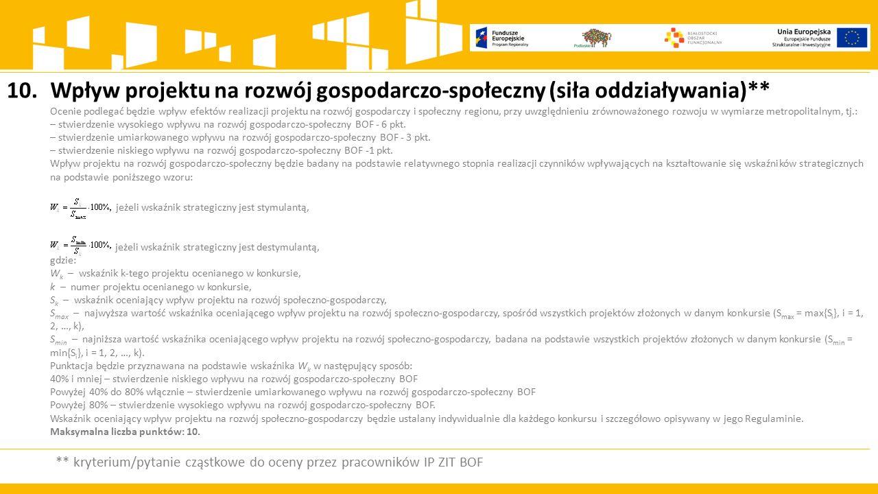 10.Wpływ projektu na rozwój gospodarczo-społeczny (siła oddziaływania)** Ocenie podlegać będzie wpływ efektów realizacji projektu na rozwój gospodarczy i społeczny regionu, przy uwzględnieniu zrównoważonego rozwoju w wymiarze metropolitalnym, tj.: – stwierdzenie wysokiego wpływu na rozwój gospodarczo-społeczny BOF - 6 pkt.