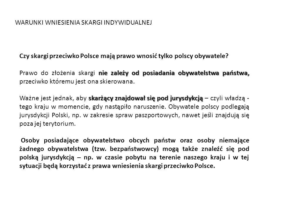 WARUNKI WNIESIENIA SKARGI INDYWIDUALNEJ Czy skargi przeciwko Polsce mają prawo wnosić tylko polscy obywatele? nie zależy od posiadania obywatelstwa pa