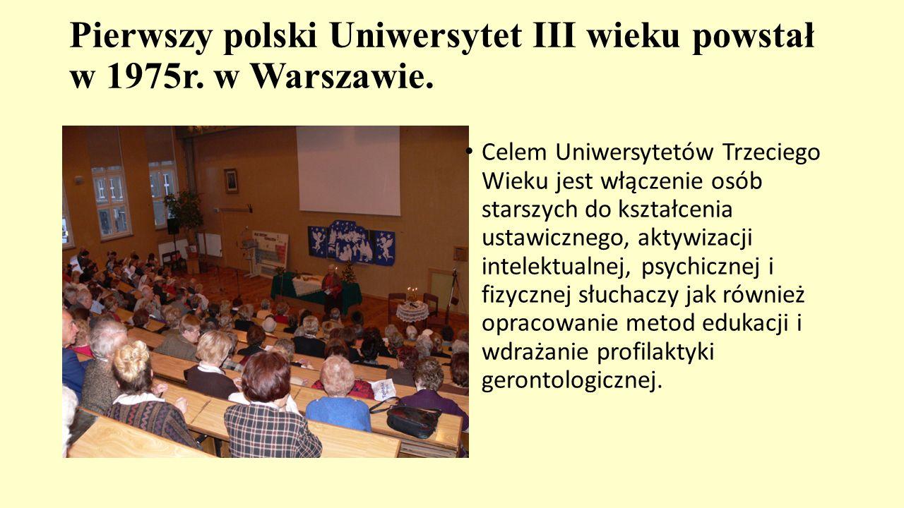 Pierwszy polski Uniwersytet III wieku powstał w 1975r. w Warszawie. Celem Uniwersytetów Trzeciego Wieku jest włączenie osób starszych do kształcenia u