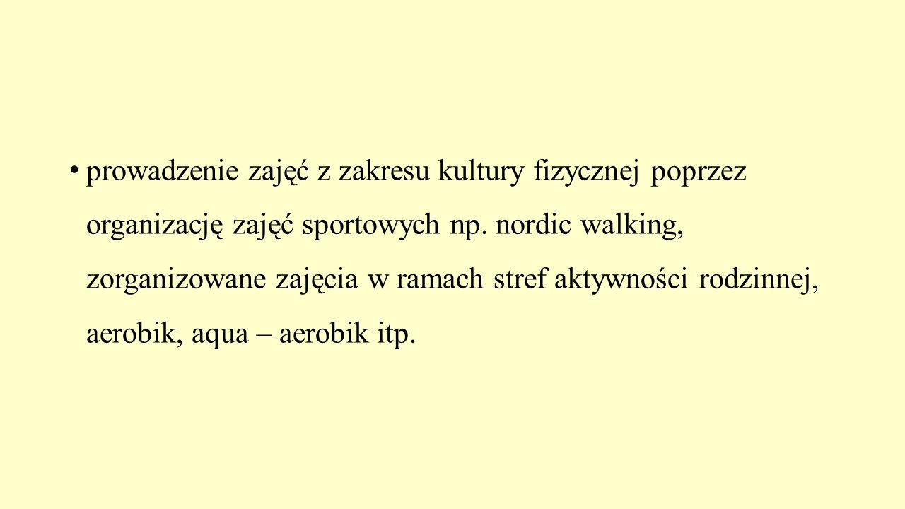 prowadzenie zajęć z zakresu kultury fizycznej poprzez organizację zajęć sportowych np. nordic walking, zorganizowane zajęcia w ramach stref aktywności