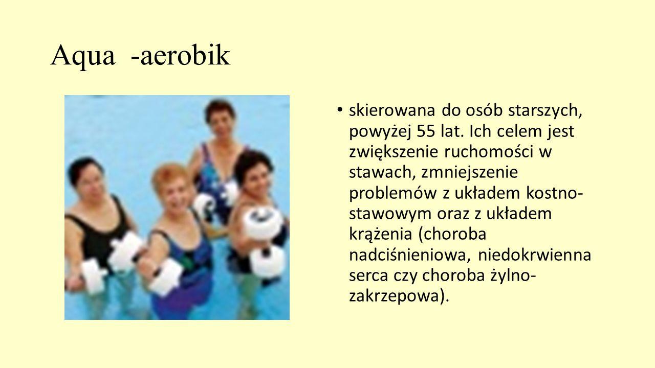 Aqua -aerobik skierowana do osób starszych, powyżej 55 lat. Ich celem jest zwiększenie ruchomości w stawach, zmniejszenie problemów z układem kostno-