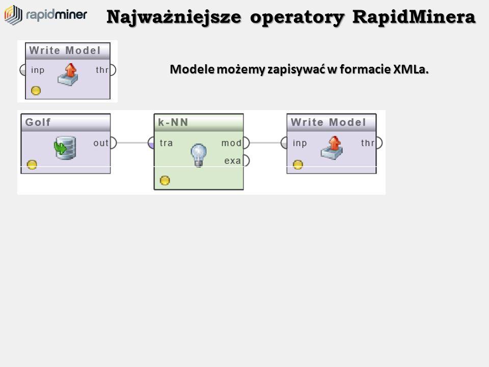 Najważniejsze operatory RapidMinera Modele możemy zapisywać w formacie XMLa.