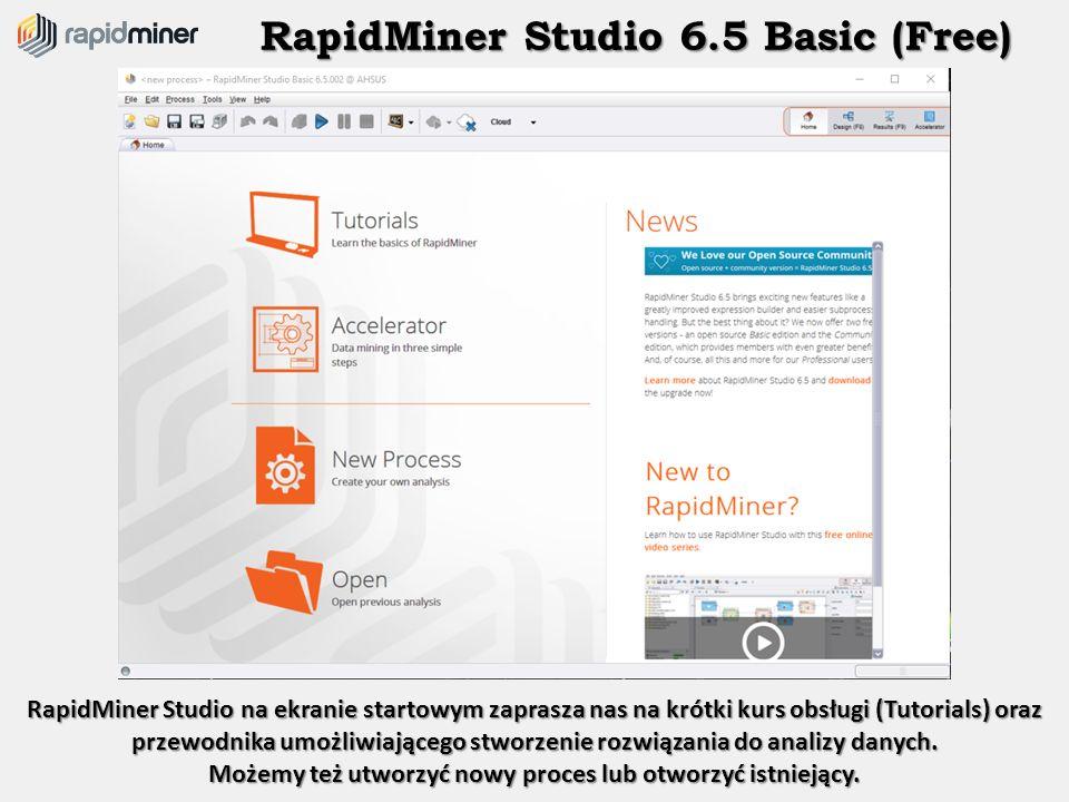 RapidMiner Studio 6.5 Basic (Free) RapidMiner Studio na ekranie startowym zaprasza nas na krótki kurs obsługi (Tutorials) oraz przewodnika umożliwiają