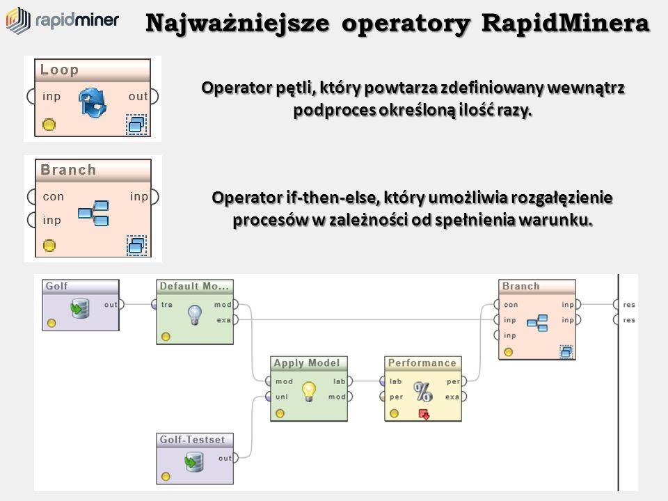 Najważniejsze operatory RapidMinera Operator pętli, który powtarza zdefiniowany wewnątrz podproces określoną ilość razy. Operator if-then-else, który