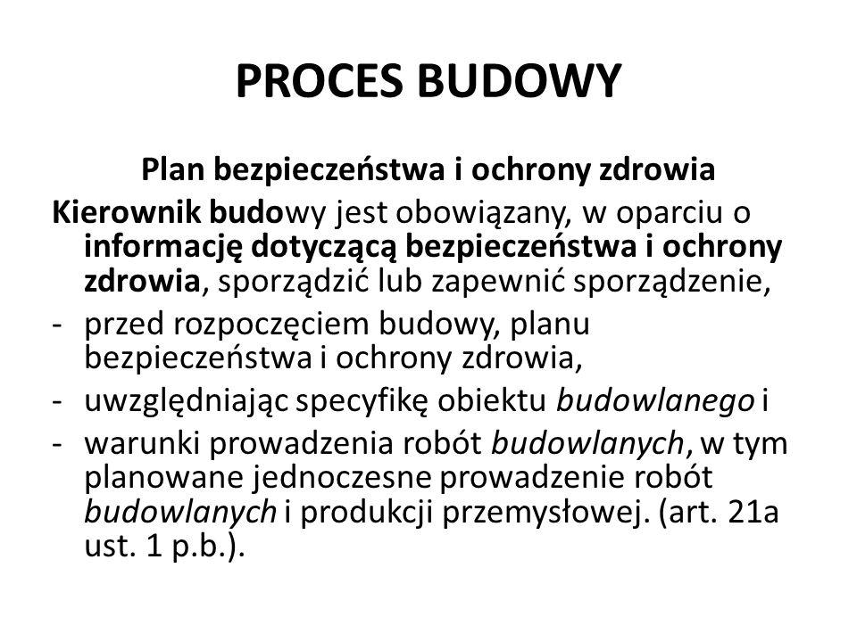 PROCES BUDOWY Plan bezpieczeństwa i ochrony zdrowia Kierownik budowy jest obowiązany, w oparciu o informację dotyczącą bezpieczeństwa i ochrony zdrowi